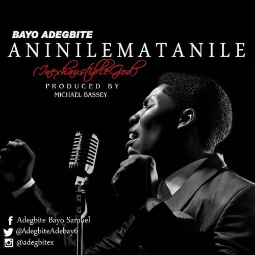 AUDIO: BAYO ADEGBITE – ANINILEMATANILE [INEXHAUSTIBLE GOD] [Lyrics + mp3 Download]