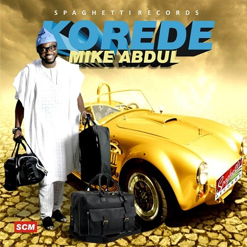 WATCH: KOREDE by Mike Abdul [Lyrics + mp3 Download]