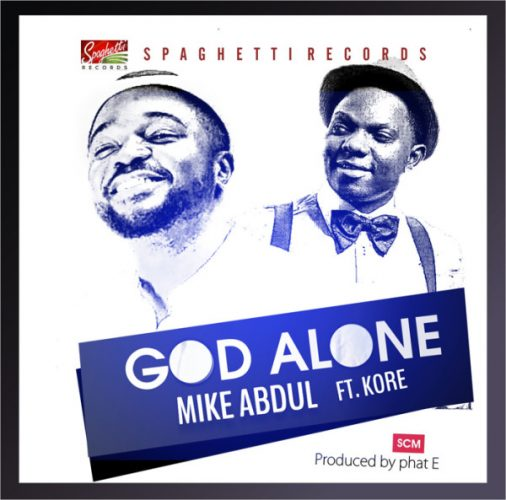AUDIO: Mike Abdul – God Alone ft Kenny K'ore [Lyrics + Mp3 Download]
