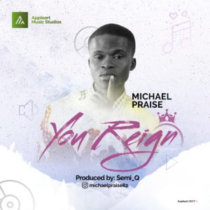 AUDIO: Michael Praise – You Reign [Lyrics + Mp3 Download]