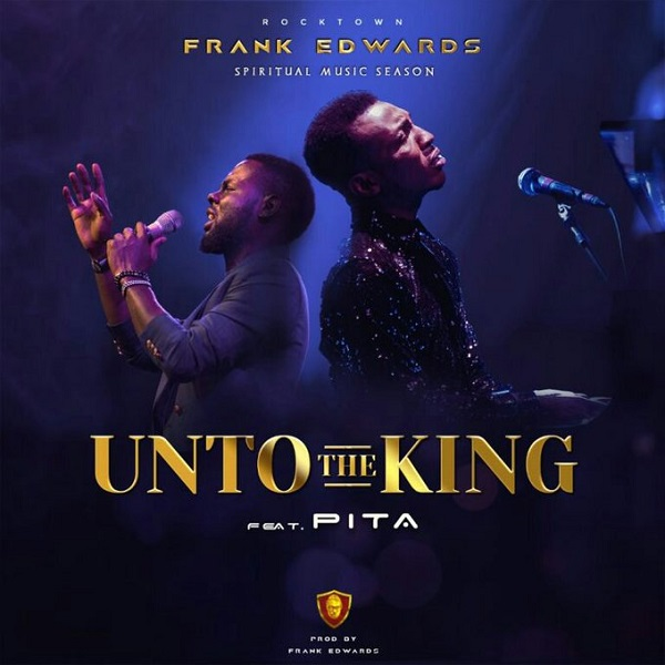 AUDIO: Unto The King – Frank Edwards Ft. Pita [Lyrics + Mp3 Download]