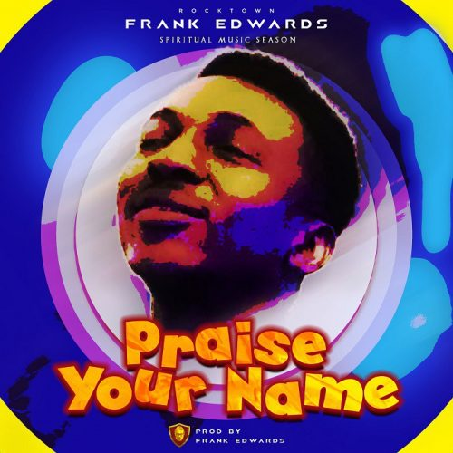 AUDIO: Praise Your Name – Frank Edwards [Lyrics + Mp3 Download]