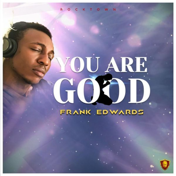 AUDIO: Frank Edwards – You Are Good [Lyrics + Mp3 Download]