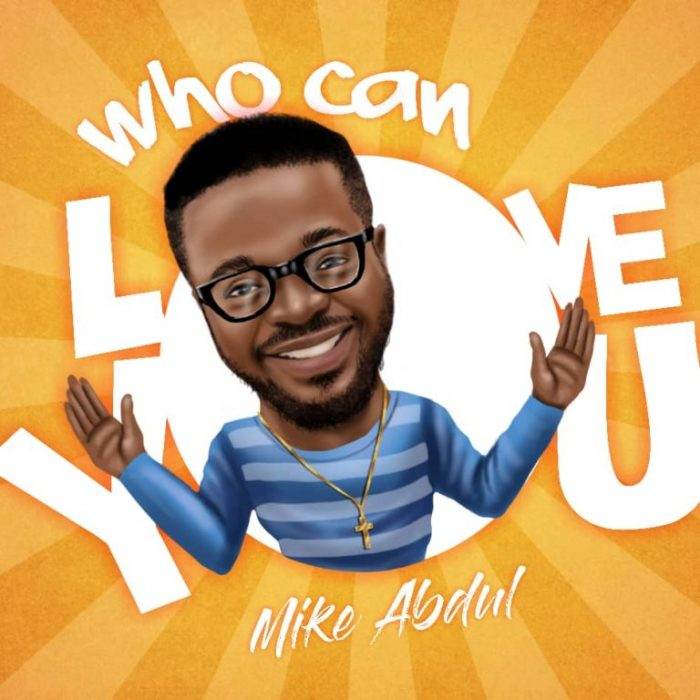 AUDIO: Mike Abdul – Who Can Love You [Lyrics + Mp3 Download]