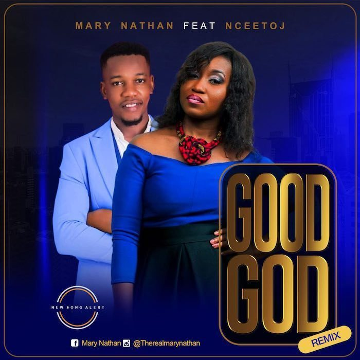 AUDIO: Mary Nathan ft. Ncee Toj – Good God Remix [Lyrics + Mp3 Download]