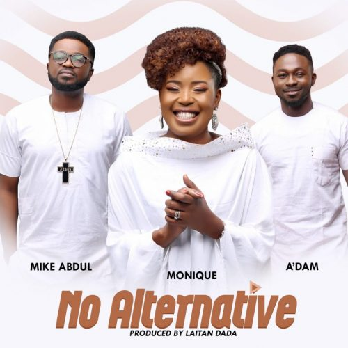 AUDIO: MoniQue – No Alternative ft. A'Dam & Mike Abdul [Lyrics + Mp3 Download]