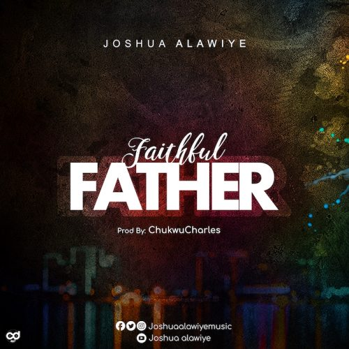 AUDIO: Faithful Father – Joshua Alawiye [Lyrics + Mp3 Download]
